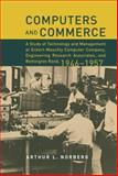 Computers and Commerce : A Study of Technology and Management at Eckert-Mauchly Computer Company, Engineering Research Associates, and Remington Rand, 1946-1957, Norberg, Arthur L., 026214090X