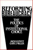 Reforming Bureaucracy : The Politics of Institutional Choice, Knott, Jack H. and Miller, Gary J., 0137700903
