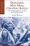 Defeating Mau Mau, Creating Kenya : Counterinsurgency, Civil War, and Decolonization, Branch, Daniel, 0521130905