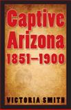 Captive Arizona, 1851-1900, Smith, Victoria, 0803210906