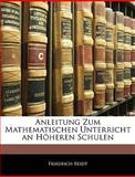 Anleitung Zum Mathematischen Unterricht an Höheren Schulen, Friedrich Reidt, 1144390907