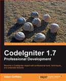 CodeIgniter 1. 7 Professional Development : Become a CodeIgniter Expert with Professional Tools, Techniques and Extended Libraries, Griffiths, Adam, 1849510903