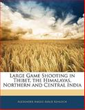 Large Game Shooting in Thibet, the Himalayas, Northern and Central Indi, Alexander Angus Airlie Kinloch, 1142540901