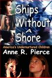 Ships Without a Shore : America's Undernurtured Children, Pierce, Anne R., 1412810906