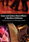 Cajun and Zydeco Dance Music in Northern California : Modern Pleasures in a Postmodern World, DeWitt, Mark F., 1604730900