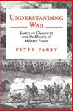 Understanding War : Essays on Clausewitz and the History of Military Power, Paret, Peter, 0691000905