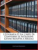 L' Epigrafia O Sia L'Arte Di Comporre le Iscrizioni Latine Ridotta a Regole, Gaetano Buganza, 114118091X