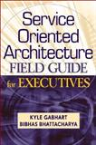 Service Oriented Architecture Field Guide for Executives, Kyle Gabhart and Bibhas Bhattacharya, 0470260912