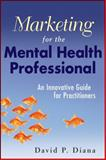Marketing for the Mental Health Professional : An Innovative Guide for Practitioners, Diana, David P., 0470560916