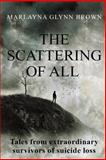 The Scattering of All: Tales from Extraordinary Survivors of Suicide Loss, Marlayna Glynn Brown, 1500140910