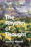 The Rhythm of Thought : Art, Literature, and Music after Merleau-Ponty, Wiskus, Jessica, 022603092X