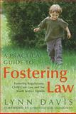 A Practical Guide to Fostering Law : Fostering Regulations, Child Care Law and the Youth Justice System, Davis, Lynn, 1849050929