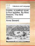 Louisa, a Poetical Novel, in Four Epistles by Miss Seward The, Anna Seward, 1170600921