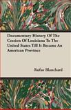Documentary History of the Cession of Louisiana to the United States till It Became an American Province, Rufus Blanchard, 1406780928