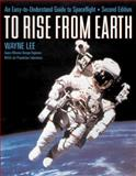 To Rise from Earth : An Easy-to-Understand Guide to Spaceflight, Lee, Wayne, 0816040923