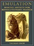 Emulation : Making Artists for Revolutionary France, Crow, Thomas, 0300060939