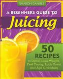 A Beginners Guide to Juicing, Sharon Daniels, 1481290932