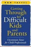 Getting Through to Difficult Kids and Parents : Uncommon Sense for Child Professionals, Taffel, Ron, 159385093X