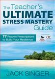 The Teacher's Ultimate Stress Mastery Guide : 77 Proven Prescriptions to Build Your Resilience, , 1412970938