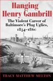 Hanging Henry Gambrill : The Violent Career of Baltimore's Plug Uglies, 1854-1860, Melton, Tracy Matthew, 0938420941