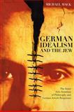 German Idealism and the Jew : The Inner Anti-Semitism of Philosophy and German Jewish Responses, Mack, Michael, 0226500942