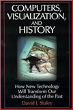 Computers, Visualization, and History : How New Techonology Will Transform Our Understanding of the Past, Staley, David J., 0765610949