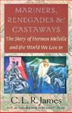 Mariners, Renegades and Castaways : The Story of Herman Melville and the World We Live In, James, C. L. R., 158465094X