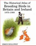 The Historical Atlas of Breeding Birds in Britain and Ireland : 1875-1900, Holloway, Simon, 0856610941