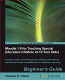Moodle 1. 9 for Teaching Special Education Children (5-10) : Create courses and therapies for children with special educational needs using Moodle for effective e-learning: Beginner's Guide, Olsen, Vanesa S., 1849510946