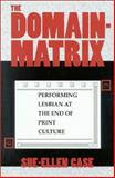 The Domain-Matrix : Performing Lesbian at the End of Print Culture, Case, Sue-Ellen and Case, Sue-Ellen, 0253210941