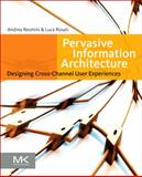 Pervasive Information Architecture : Designing Cross-Channel User Experiences, Resmini, Andrea and Rosati, Luca, 0123820944