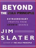 Beyond the Zulu Principle : Extraordinary Profits from Growth Shares, Slater, Jim, 1587990946