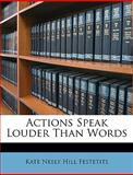 Actions Speak Louder Than Words, Kate Neely Hill Festetits, 114903095X