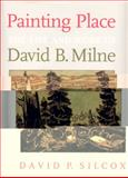 Painting Place : The Life and Work of David B. Milne, Silcox, David P., 0802040950