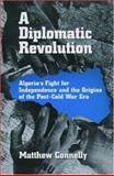A Diplomatic Revolution : Algeria's Fight for Independence and the Origins of the Post-Cold War Era, Connelly, Matthew, 0195170954