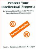 Protect Your Intellectual Property : An International Guide to Patents, Copyrights and Trademarks, Barber, Hoy L. and Logan, Robert M., 1896210953