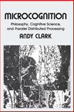 Microcognition : Philosophy, Cognitive Science, and Parallel Distributed Processing, Clark, Andy, 0262530953
