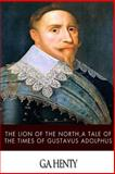 The Lion of the North, a Tale of the Times of Gustavus Adolphus, G. A. Henty, 149938095X