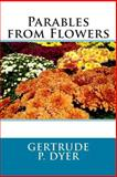 Parables from Flowers, Gertrude P. Gertrude P. Dyer, 1496160959