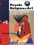 Peyote Religious Art : Symbols of Faith and Belief, Swan, Daniel C., 1578060966