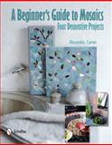 A Beginner's Guide to Mosaics, Alexandra Carron, 0764340964