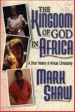 The Kingdom of God in Africa : A Short History of African Christianity, Shaw, Mark R., 0801020964