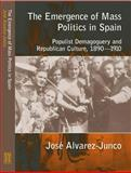 The Emergence of Mass Politics in Spain : Populist Demogoguery and Republican Culture, 1890-1910, Junco, Jose Alvarez, 1902210964