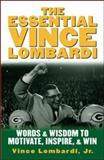 The Essential Vince Lombardi : Words and Wisdom to Motivate, Inspire, and Win, Lombardi, Vince, 0071390960