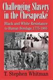 Challenging Slavery in the Chesapeake : Black and White Resistance to Human Bondage, 1775-1865, Whitman, T. Stephen, 0938420968