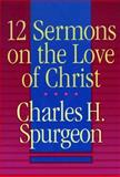 12 Sermons on the Love of Christ, Spurgeon, Charles H., 0801080967