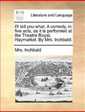 I'll Tell You What a Comedy, in Five Acts, As It Is Performed at the Theatre Royal, Haymarket by Mrs Inchbald, Inchbald, 1170630960