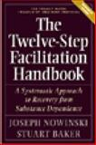 The Twelve-Step Facilitation Handbook : A Systematic Approach to Early Recovery from Substance Dependence, Nowinski, Joseph and Baker, Stuart, 1592850960