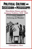 Political Culture and Secession in Mississippi : Masculinity, Honor, and the Antiparty Tradition, 1830-1860, Olsen, Christopher J., 0195160975