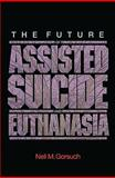 The Future of Assisted Suicide and Euthanasia, Gorsuch, Neil M. and Gorsuch, Neil M., 0691140979